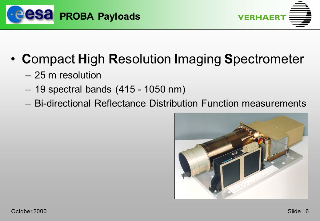 Slide 16October 2000 PROBA Payloads Compact High Resolution Imaging Spectrometer –25 m resolution –19 spectral bands (415 - 1050 nm) –Bi-directional Reflectance Distribution Function measurements