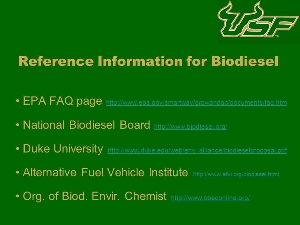 Reference Information for Biodiesel EPA FAQ page http://www.epa.gov/smartway/growandgo/documents/faq.htm http://www.epa.gov/smartway/growandgo/documents/faq.htm National Biodiesel Board http://www.biodiesel.org/ http://www.biodiesel.org/ Duke University http://www.duke.edu/web/env_alliance/biodieselproposal.pdf http://www.duke.edu/web/env_alliance/biodieselproposal.pdf Alternative Fuel Vehicle Institute http://www.afvi.org/biodiesel.html http://www.afvi.org/biodiesel.html Org.