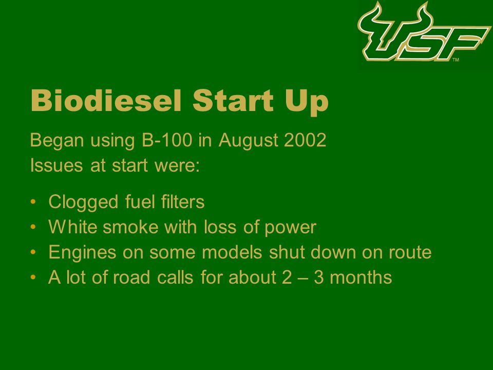 Biodiesel Start Up Began using B-100 in August 2002 Issues at start were: Clogged fuel filters White smoke with loss of power Engines on some models shut down on route A lot of road calls for about 2 – 3 months