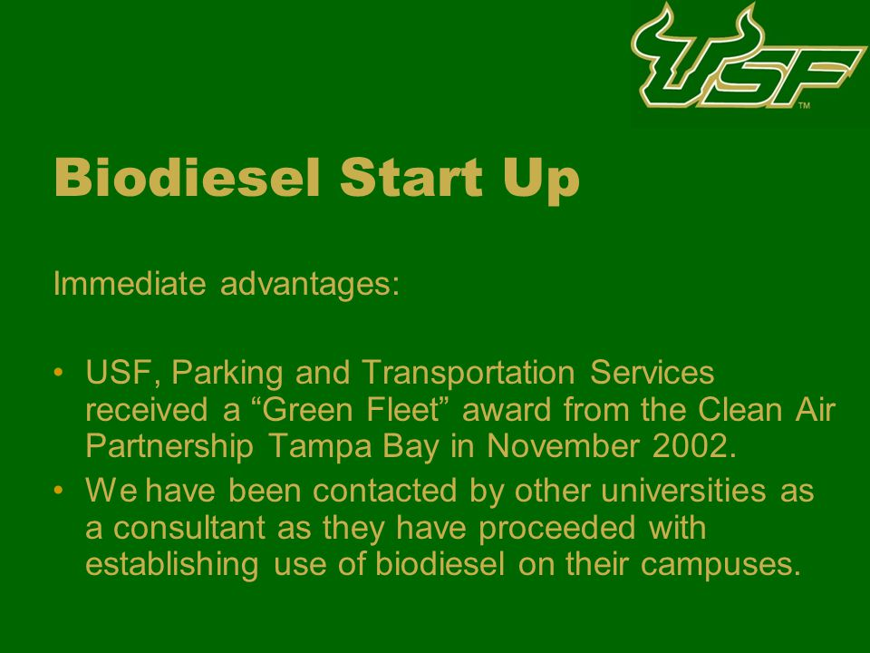 Biodiesel Start Up Immediate advantages: USF, Parking and Transportation Services received a Green Fleet award from the Clean Air Partnership Tampa Bay in November 2002.