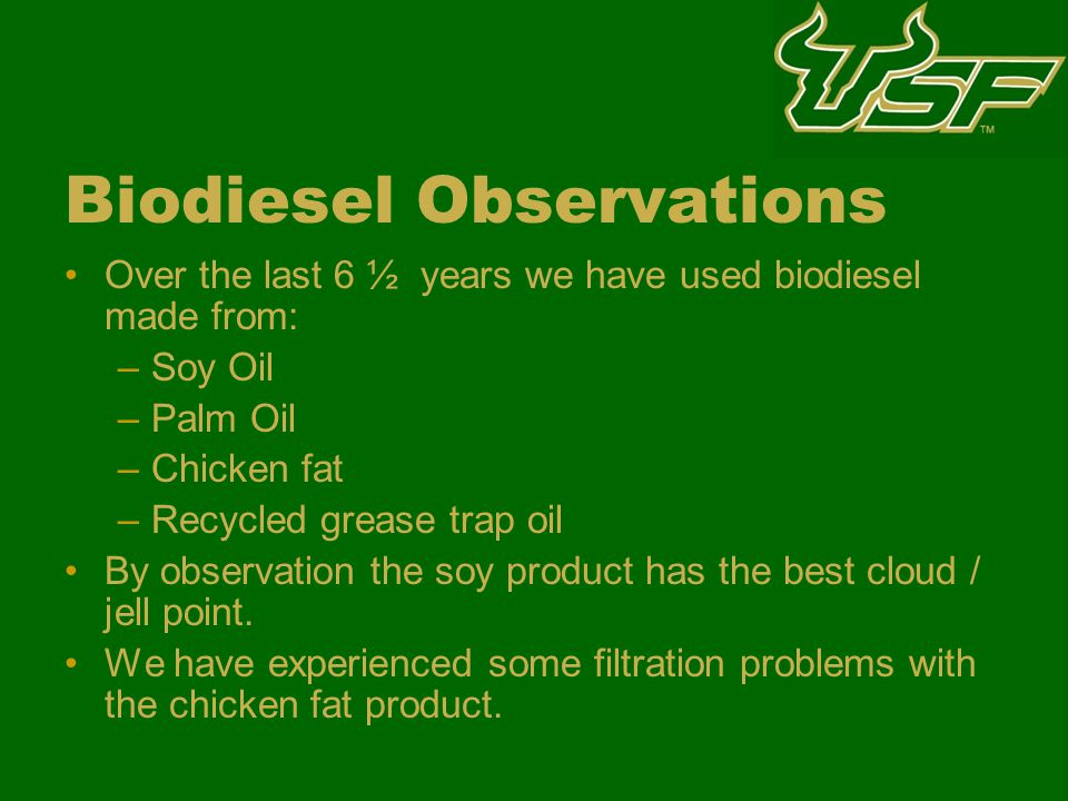 Biodiesel Observations Over the last 6 ½ years we have used biodiesel made from: –Soy Oil –Palm Oil –Chicken fat –Recycled grease trap oil By observation the soy product has the best cloud / jell point.