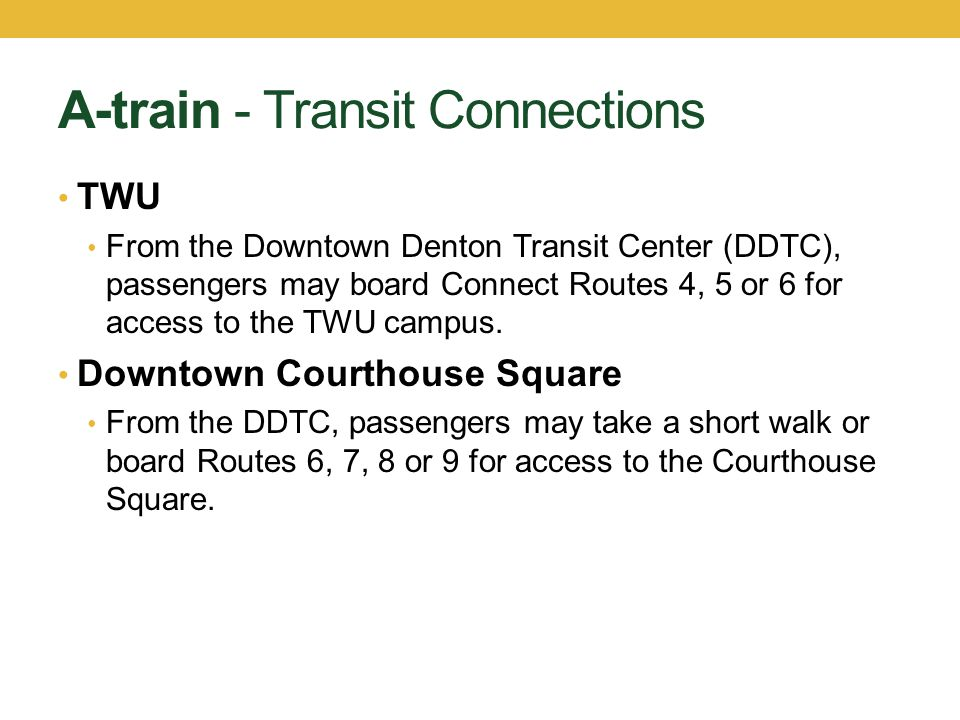 A-train - Transit Connections TWU From the Downtown Denton Transit Center (DDTC), passengers may board Connect Routes 4, 5 or 6 for access to the TWU