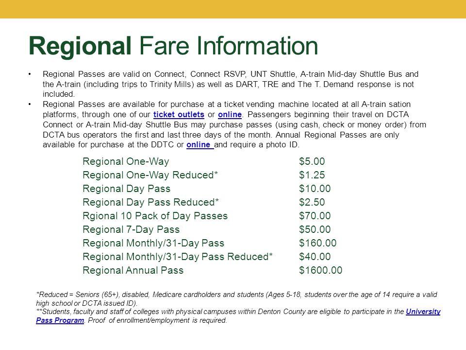 Regional Fare Information Regional One-Way$5.00 Regional One-Way Reduced*$1.25 Regional Day Pass$10.00 Regional Day Pass Reduced*$2.50 Rgional 10 Pack
