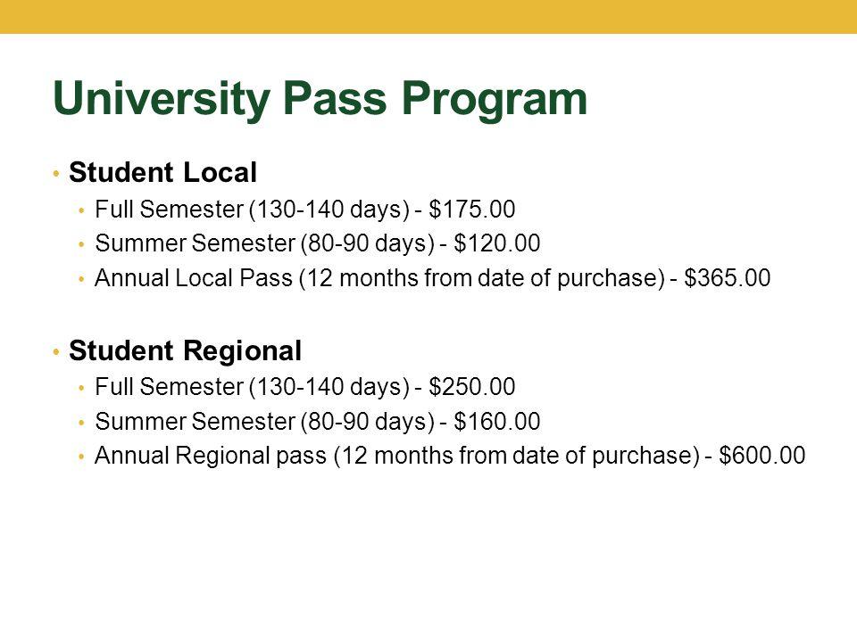 University Pass Program Student Local Full Semester (130-140 days) - $175.00 Summer Semester (80-90 days) - $120.00 Annual Local Pass (12 months from