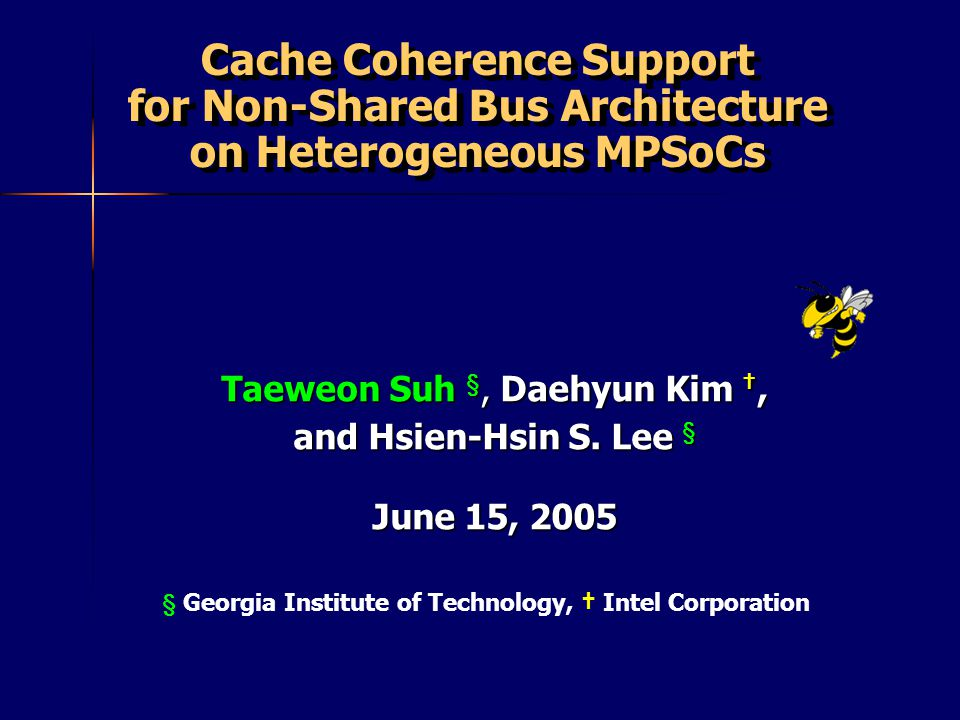 § Georgia Institute of Technology, Intel Corporation Cache Coherence Support for Non-Shared Bus Architecture on Heterogeneous MPSoCs Taeweon Suh §, Da
