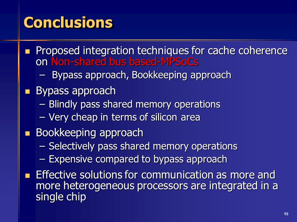 15 Conclusions Proposed integration techniques for cache coherence on Non-shared bus based-MPSoCs Proposed integration techniques for cache coherence on Non-shared bus based-MPSoCs – Bypass approach, Bookkeeping approach Bypass approach Bypass approach –Blindly pass shared memory operations –Very cheap in terms of silicon area Bookkeeping approach Bookkeeping approach –Selectively pass shared memory operations –Expensive compared to bypass approach Effective solutions for communication as more and more heterogeneous processors are integrated in a single chip Effective solutions for communication as more and more heterogeneous processors are integrated in a single chip