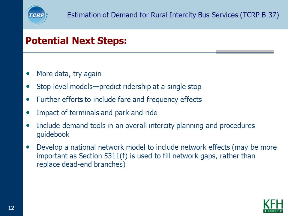 Estimation of Demand for Rural Intercity Bus Services (TCRP B-37) 12 Potential Next Steps: More data, try again Stop level modelspredict ridership at a single stop Further efforts to include fare and frequency effects Impact of terminals and park and ride Include demand tools in an overall intercity planning and procedures guidebook Develop a national network model to include network effects (may be more important as Section 5311(f) is used to fill network gaps, rather than replace dead-end branches)
