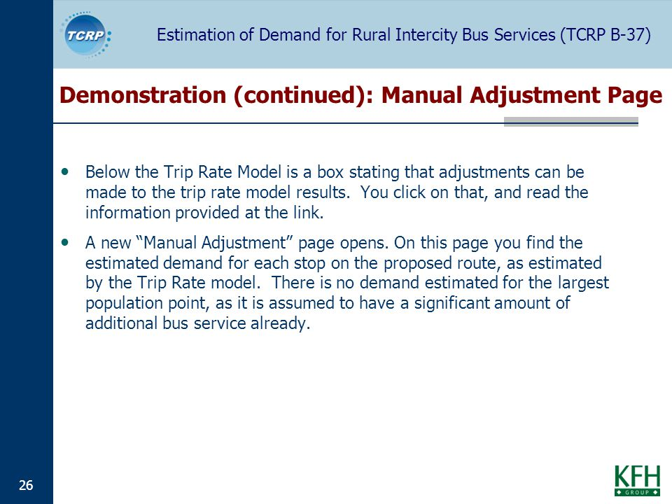 Estimation of Demand for Rural Intercity Bus Services (TCRP B-37) 26 Demonstration (continued): Manual Adjustment Page Below the Trip Rate Model is a box stating that adjustments can be made to the trip rate model results.
