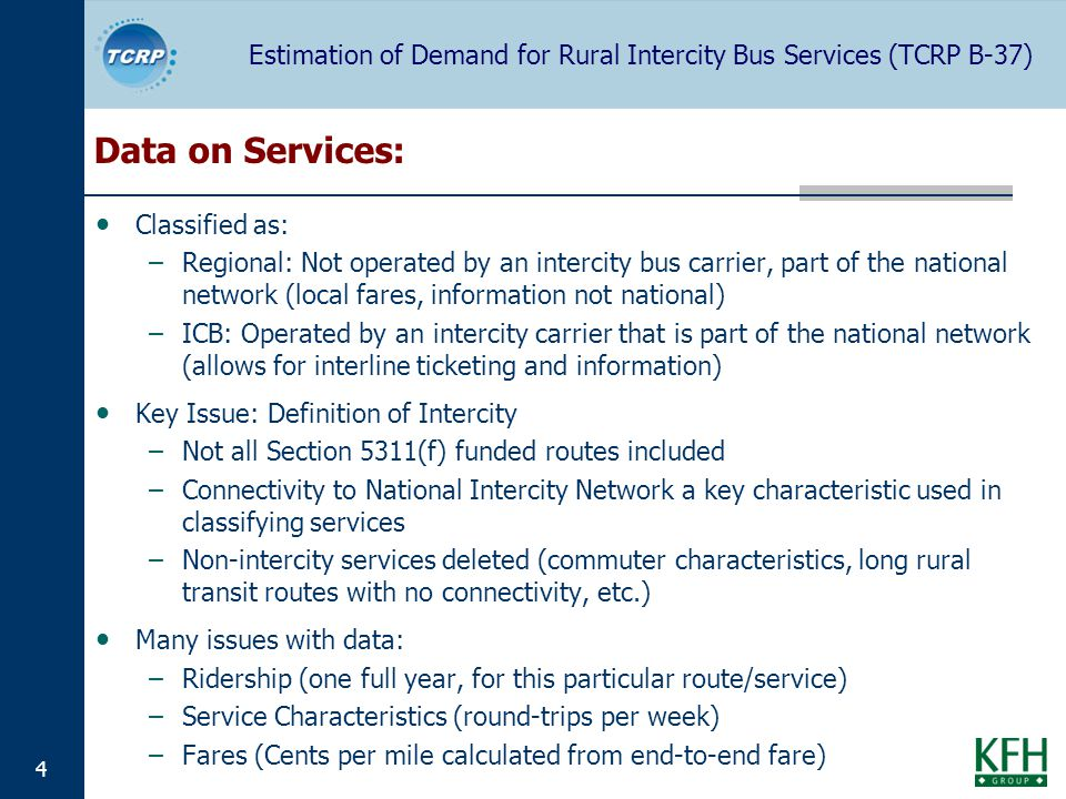Estimation of Demand for Rural Intercity Bus Services (TCRP B-37) 4 Data on Services: Classified as: –Regional: Not operated by an intercity bus carrier, part of the national network (local fares, information not national) –ICB: Operated by an intercity carrier that is part of the national network (allows for interline ticketing and information) Key Issue: Definition of Intercity –Not all Section 5311(f) funded routes included –Connectivity to National Intercity Network a key characteristic used in classifying services –Non-intercity services deleted (commuter characteristics, long rural transit routes with no connectivity, etc.) Many issues with data: –Ridership (one full year, for this particular route/service) –Service Characteristics (round-trips per week) –Fares (Cents per mile calculated from end-to-end fare)
