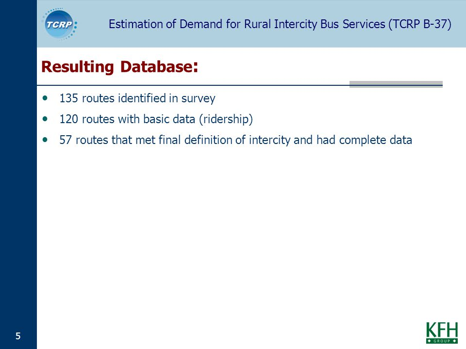 Estimation of Demand for Rural Intercity Bus Services (TCRP B-37) 5 Resulting Database : 135 routes identified in survey 120 routes with basic data (ridership) 57 routes that met final definition of intercity and had complete data