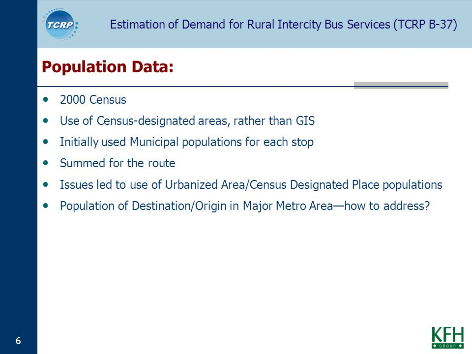Estimation of Demand for Rural Intercity Bus Services (TCRP B-37) 6 Population Data: 2000 Census Use of Census-designated areas, rather than GIS Initially used Municipal populations for each stop Summed for the route Issues led to use of Urbanized Area/Census Designated Place populations Population of Destination/Origin in Major Metro Areahow to address