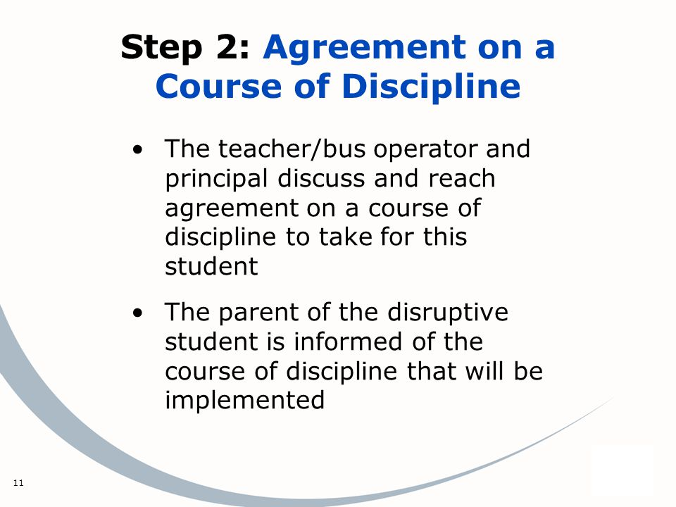 11 Step 2: Agreement on a Course of Discipline The teacher/bus operator and principal discuss and reach agreement on a course of discipline to take for this student The parent of the disruptive student is informed of the course of discipline that will be implemented
