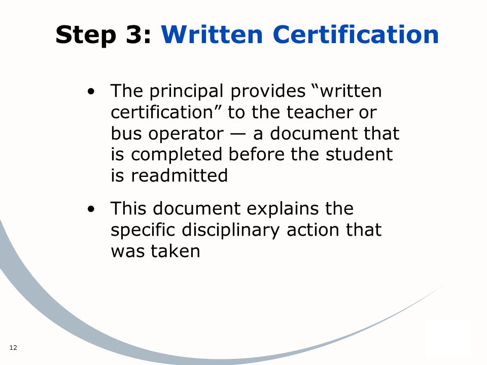 12 Step 3: Written Certification The principal provides written certification to the teacher or bus operator a document that is completed before the student is readmitted This document explains the specific disciplinary action that was taken
