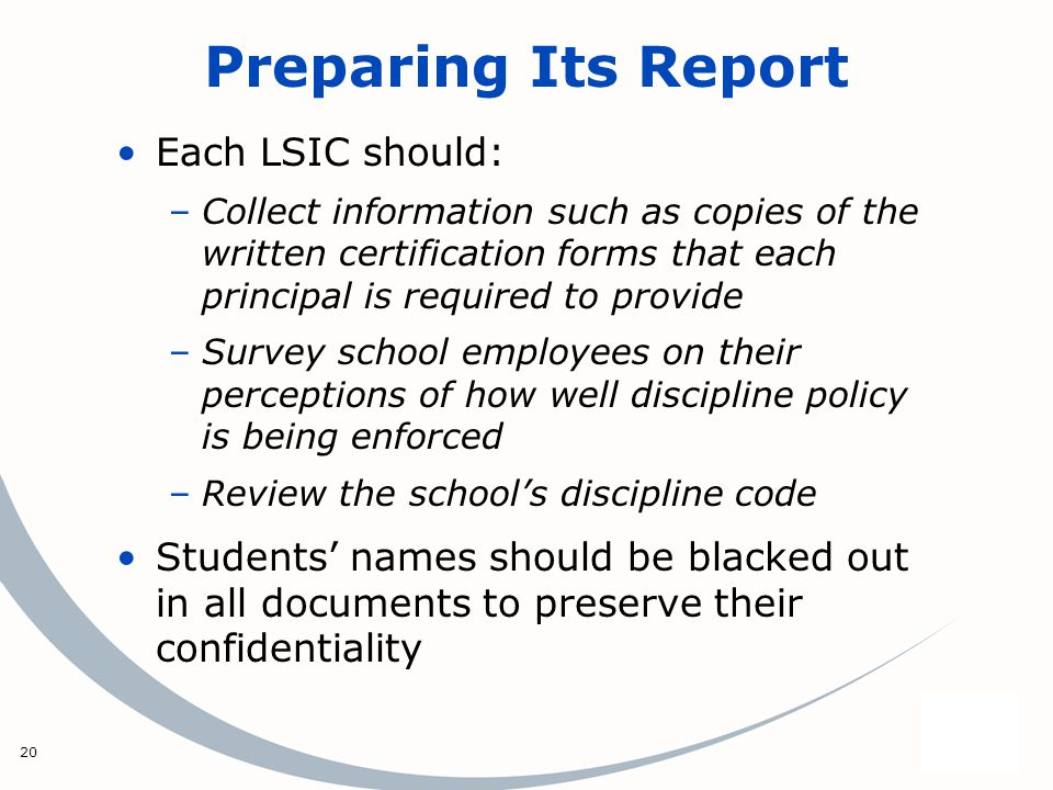 20 Preparing Its Report Each LSIC should: –Collect information such as copies of the written certification forms that each principal is required to provide –Survey school employees on their perceptions of how well discipline policy is being enforced –Review the schools discipline code Students names should be blacked out in all documents to preserve their confidentiality