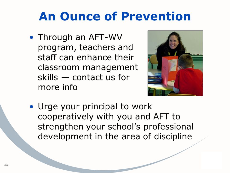 25 An Ounce of Prevention Through an AFT-WV program, teachers and staff can enhance their classroom management skills contact us for more info Urge your principal to work cooperatively with you and AFT to strengthen your schools professional development in the area of discipline