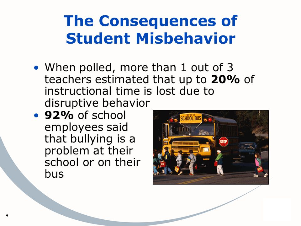 4 The Consequences of Student Misbehavior When polled, more than 1 out of 3 teachers estimated that up to 20% of instructional time is lost due to disruptive behavior 92% of school employees said that bullying is a problem at their school or on their bus