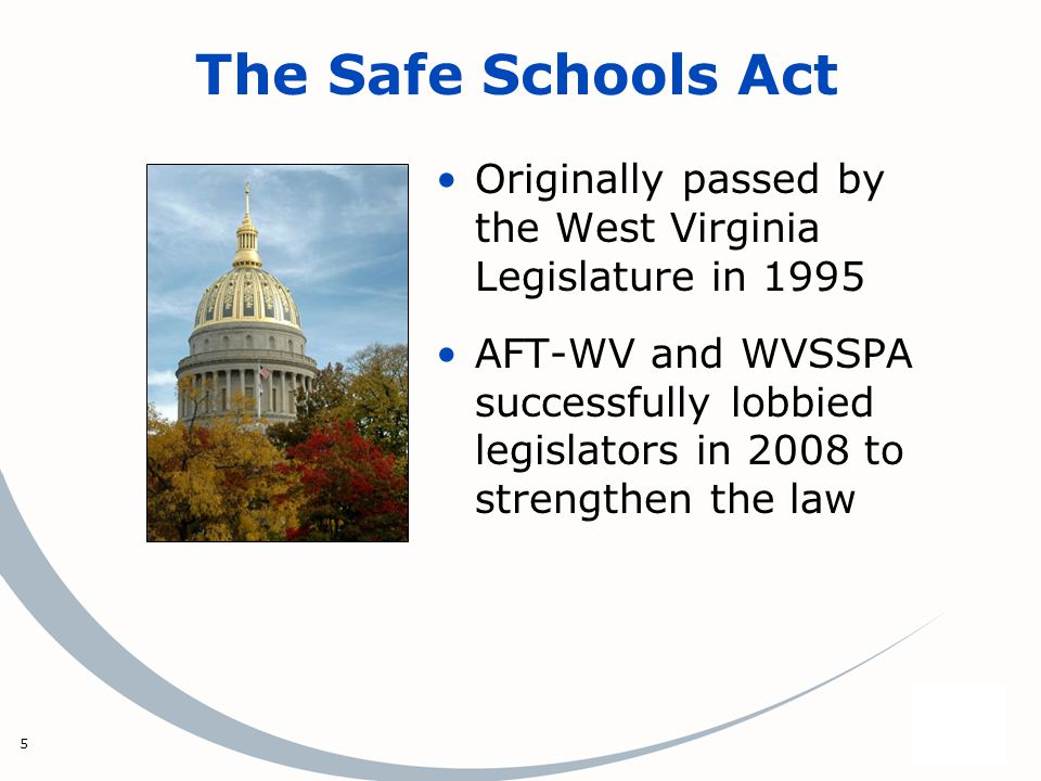 5 The Safe Schools Act Originally passed by the West Virginia Legislature in 1995 AFT-WV and WVSSPA successfully lobbied legislators in 2008 to streng