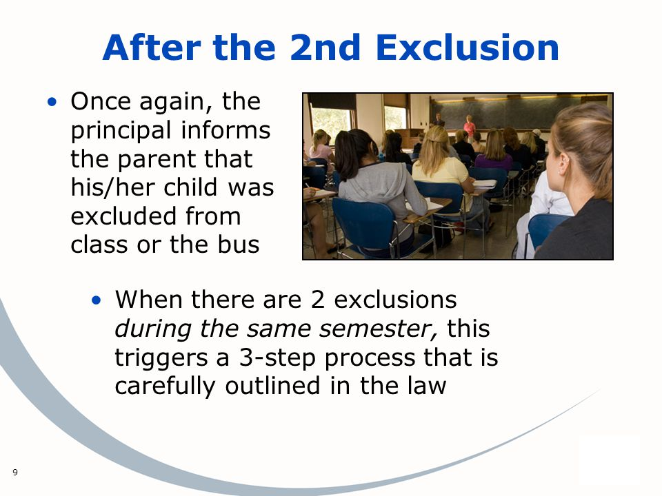 9 After the 2nd Exclusion Once again, the principal informs the parent that his/her child was excluded from class or the bus When there are 2 exclusio