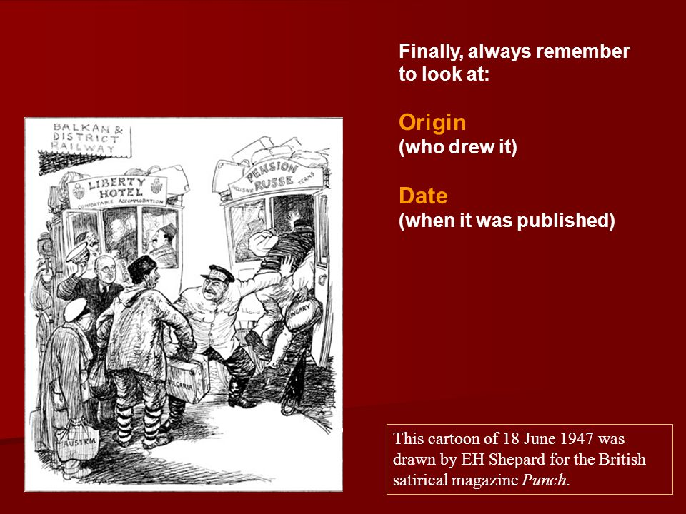 Finally, always remember to look at: Origin (who drew it) Date (when it was published) This cartoon of 18 June 1947 was drawn by EH Shepard for the Br