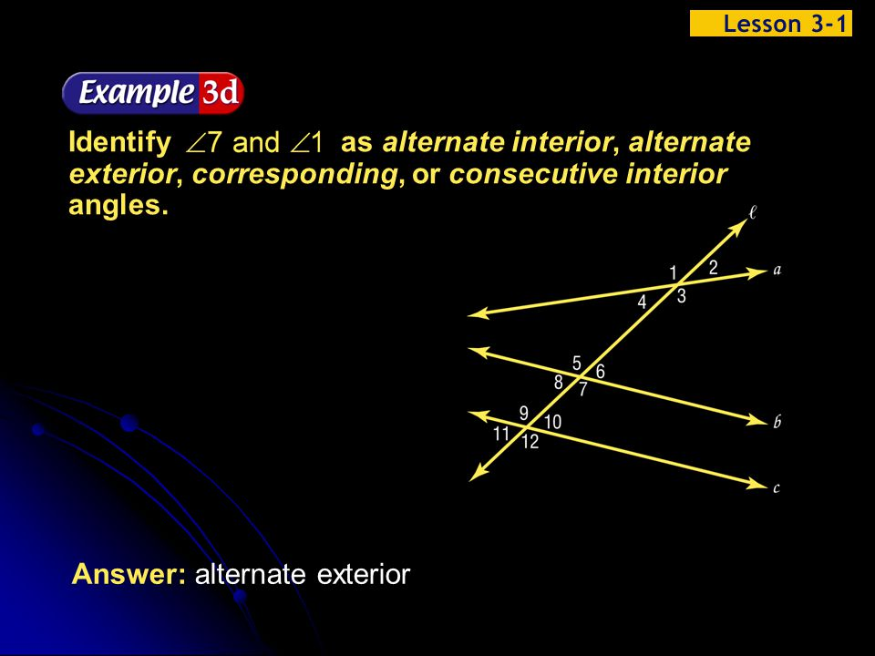 Example 1-3d Answer: alternate exterior Identify as alternate interior, alternate exterior, corresponding, or consecutive interior angles.
