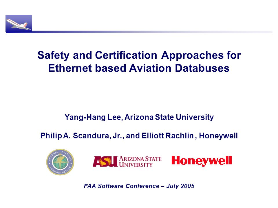 Safety and Certification Approaches for Ethernet based Aviation Databuses FAA Software Conference – July 2005 Yang-Hang Lee, Arizona State University Philip A.