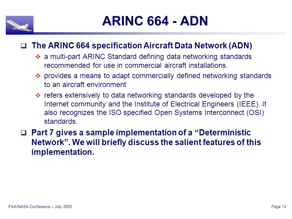 FAA/NASA Conference – July 2005 Page 14 ARINC 664 - ADN The ARINC 664 specification Aircraft Data Network (ADN) a multi-part ARINC Standard defining data networking standards recommended for use in commercial aircraft installations.