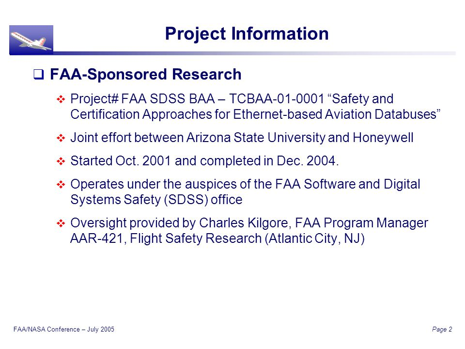 FAA/NASA Conference – July 2005 Page 2 Project Information FAA-Sponsored Research Project# FAA SDSS BAA – TCBAA-01-0001 Safety and Certification Approaches for Ethernet-based Aviation Databuses Joint effort between Arizona State University and Honeywell Started Oct.