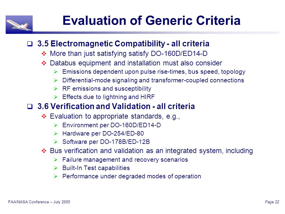 FAA/NASA Conference – July 2005 Page 22 Evaluation of Generic Criteria 3.5 Electromagnetic Compatibility - all criteria More than just satisfying satisfy DO-160D/ED14-D Databus equipment and installation must also consider Emissions dependent upon pulse rise-times, bus speed, topology Differential-mode signaling and transformer-coupled connections RF emissions and susceptibility Effects due to lightning and HIRF 3.6 Verification and Validation - all criteria Evaluation to appropriate standards, e.g., Environment per DO-160D/ED14-D Hardware per DO-254/ED-80 Software per DO-178B/ED-12B Bus verification and validation as an integrated system, including Failure management and recovery scenarios Built-In Test capabilities Performance under degraded modes of operation