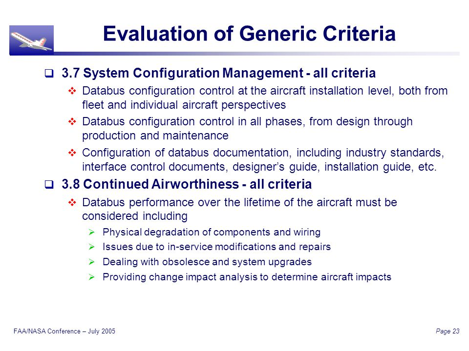 FAA/NASA Conference – July 2005 Page 23 Evaluation of Generic Criteria 3.7 System Configuration Management - all criteria Databus configuration control at the aircraft installation level, both from fleet and individual aircraft perspectives Databus configuration control in all phases, from design through production and maintenance Configuration of databus documentation, including industry standards, interface control documents, designers guide, installation guide, etc.