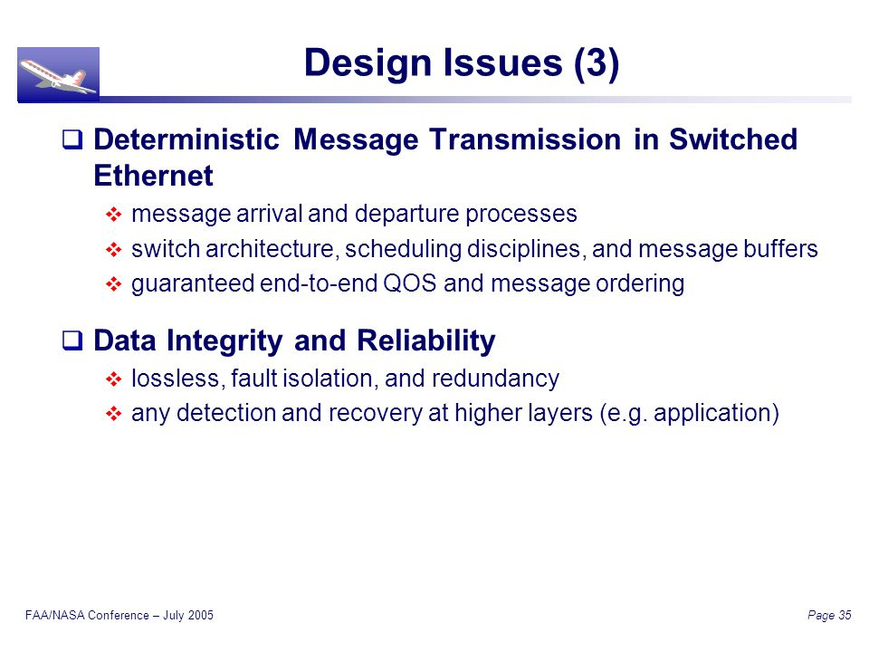 FAA/NASA Conference – July 2005 Page 35 Design Issues (3) Deterministic Message Transmission in Switched Ethernet message arrival and departure processes switch architecture, scheduling disciplines, and message buffers guaranteed end-to-end QOS and message ordering Data Integrity and Reliability lossless, fault isolation, and redundancy any detection and recovery at higher layers (e.g.