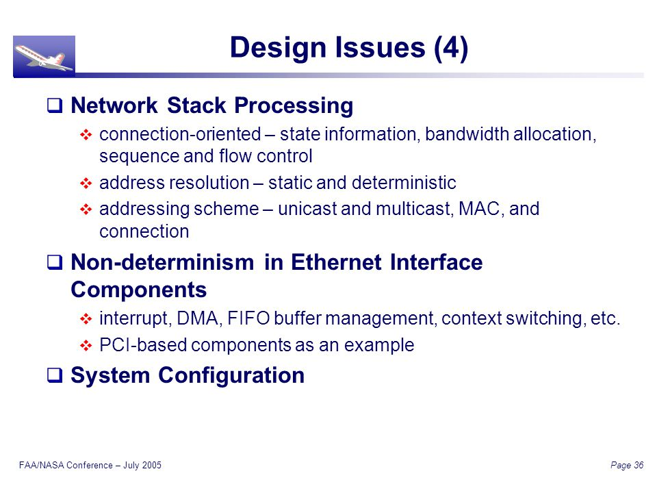 FAA/NASA Conference – July 2005 Page 36 Design Issues (4) Network Stack Processing connection-oriented – state information, bandwidth allocation, sequence and flow control address resolution – static and deterministic addressing scheme – unicast and multicast, MAC, and connection Non-determinism in Ethernet Interface Components interrupt, DMA, FIFO buffer management, context switching, etc.