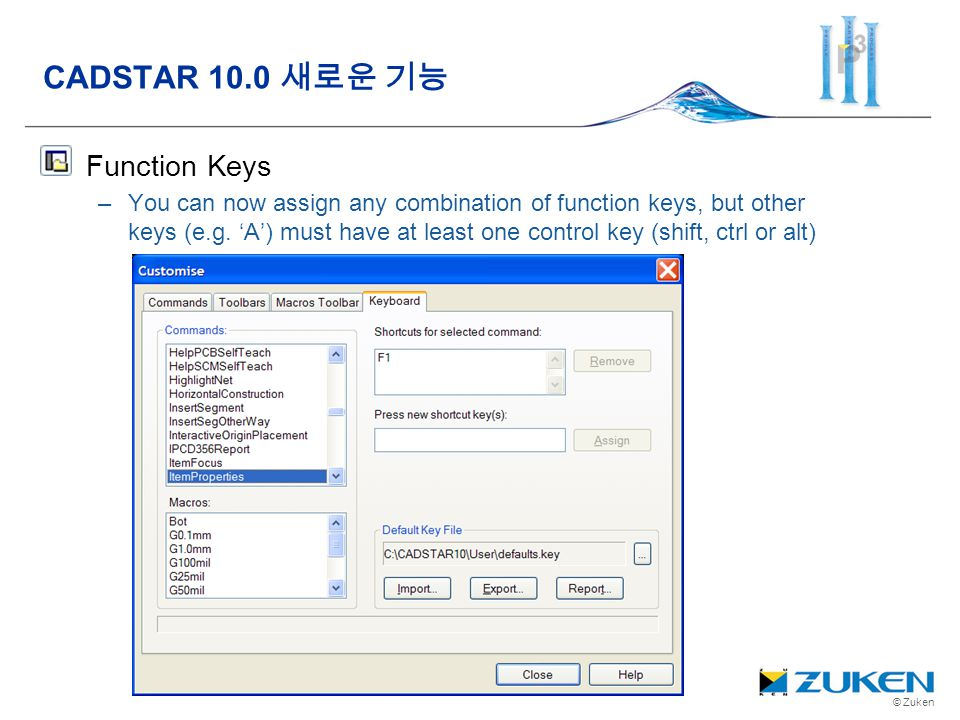 © Zuken Function Keys –You can now assign any combination of function keys, but other keys (e.g. A) must have at least one control key (shift, ctrl or