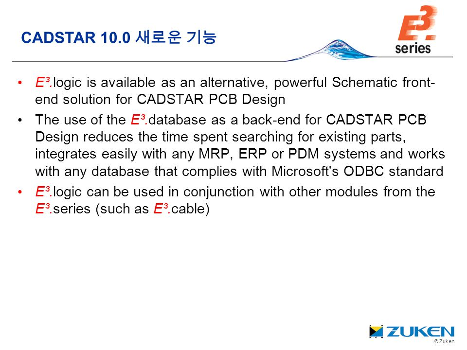 © Zuken E³.logic is available as an alternative, powerful Schematic front- end solution for CADSTAR PCB Design The use of the E³.database as a back-en