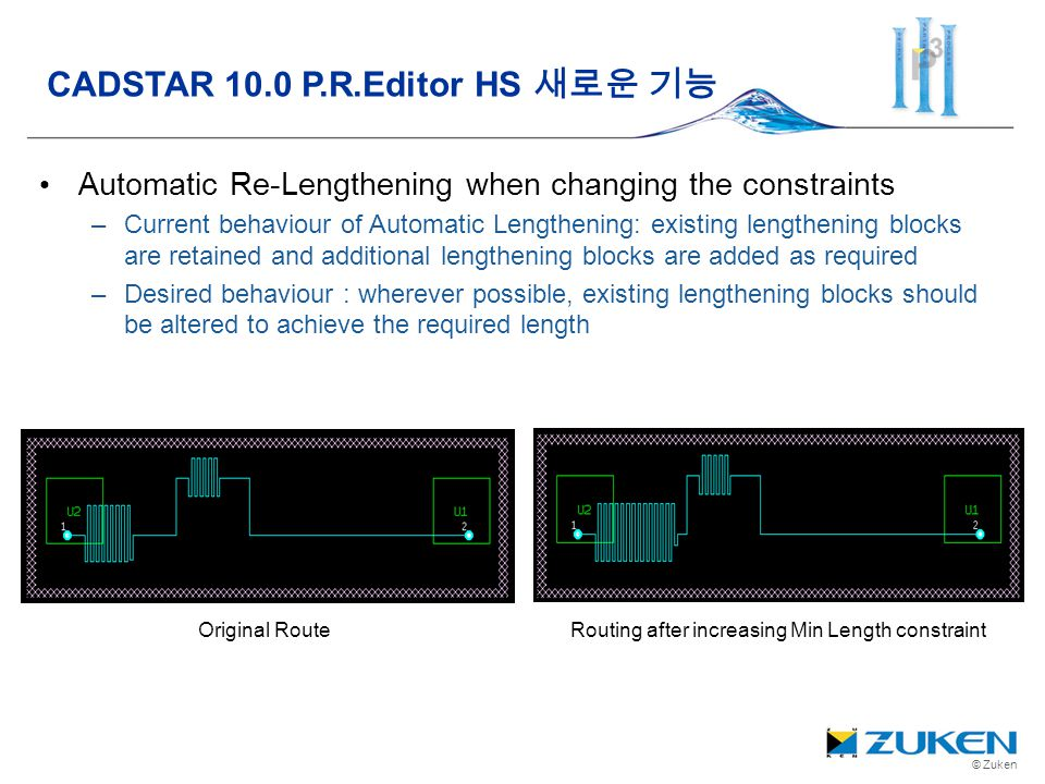 © Zuken Automatic Re-Lengthening when changing the constraints –Current behaviour of Automatic Lengthening: existing lengthening blocks are retained a
