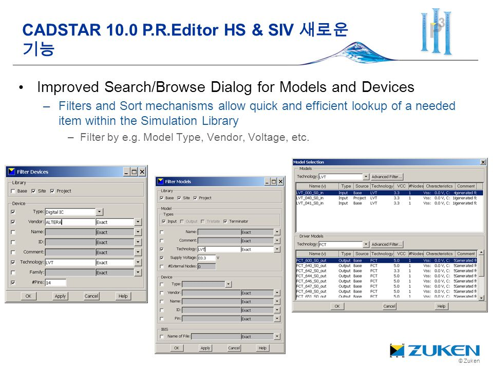 © Zuken Improved Search/Browse Dialog for Models and Devices –Filters and Sort mechanisms allow quick and efficient lookup of a needed item within the