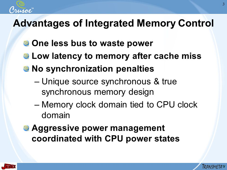 3 Advantages of Integrated Memory Control One less bus to waste power Low latency to memory after cache miss No synchronization penalties –Unique source synchronous & true synchronous memory design –Memory clock domain tied to CPU clock domain Aggressive power management coordinated with CPU power states