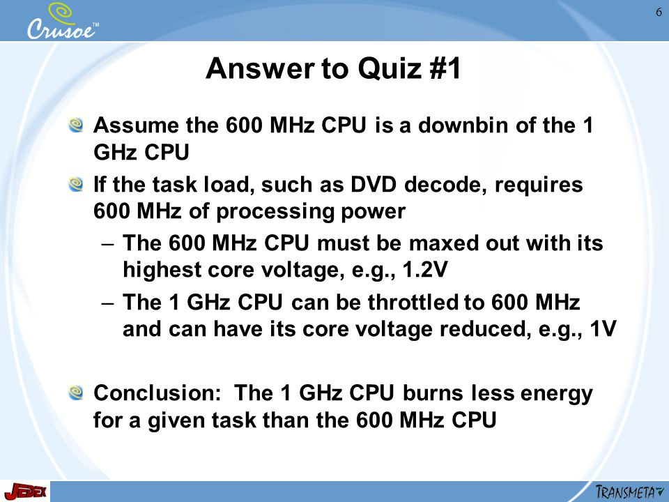 6 Answer to Quiz #1 Assume the 600 MHz CPU is a downbin of the 1 GHz CPU If the task load, such as DVD decode, requires 600 MHz of processing power –The 600 MHz CPU must be maxed out with its highest core voltage, e.g., 1.2V –The 1 GHz CPU can be throttled to 600 MHz and can have its core voltage reduced, e.g., 1V Conclusion: The 1 GHz CPU burns less energy for a given task than the 600 MHz CPU