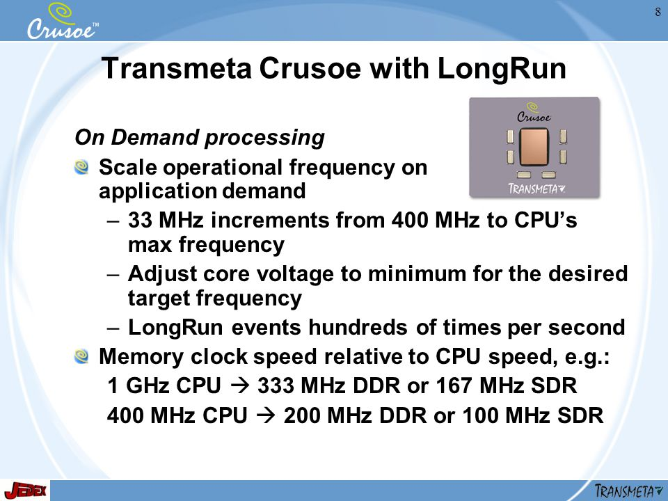 8 Transmeta Crusoe with LongRun On Demand processing Scale operational frequency on application demand –33 MHz increments from 400 MHz to CPUs max frequency –Adjust core voltage to minimum for the desired target frequency –LongRun events hundreds of times per second Memory clock speed relative to CPU speed, e.g.: 1 GHz CPU 333 MHz DDR or 167 MHz SDR 400 MHz CPU 200 MHz DDR or 100 MHz SDR
