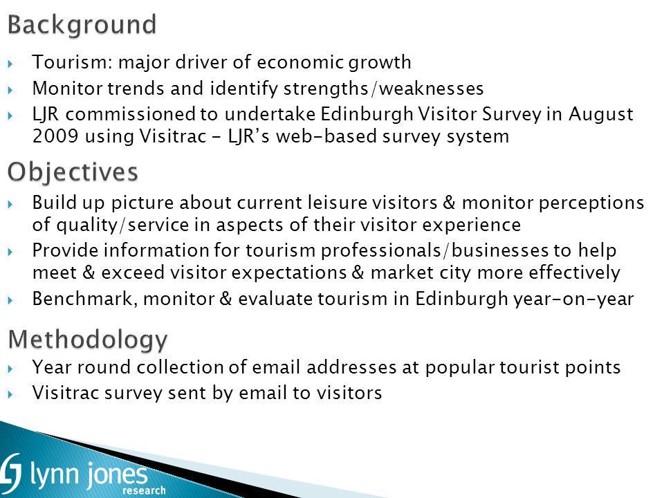 Background Tourism: major driver of economic growth Monitor trends and identify strengths/weaknesses LJR commissioned to undertake Edinburgh Visitor Survey in August 2009 using Visitrac - LJRs web-based survey system Build up picture about current leisure visitors & monitor perceptions of quality/service in aspects of their visitor experience Provide information for tourism professionals/businesses to help meet & exceed visitor expectations & market city more effectively Benchmark, monitor & evaluate tourism in Edinburgh year-on-year Year round collection of email addresses at popular tourist points Visitrac survey sent by email to visitors