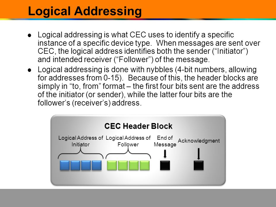 Logical Addressing Logical addressing is what CEC uses to identify a specific instance of a specific device type. When messages are sent over CEC, the