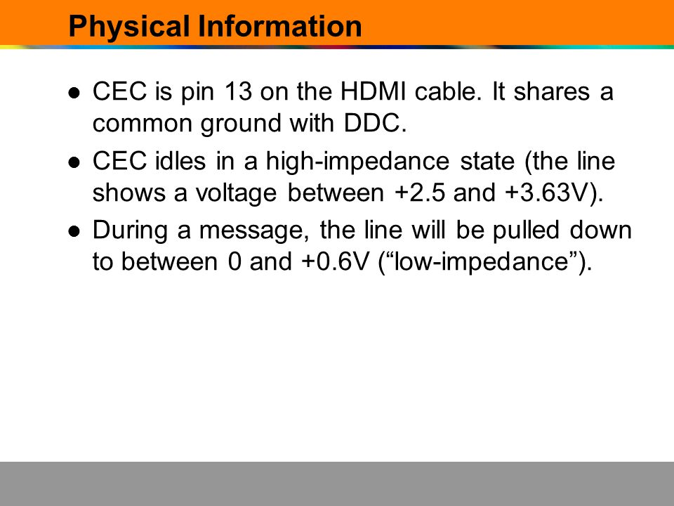 Physical Information CEC is pin 13 on the HDMI cable. It shares a common ground with DDC. CEC idles in a high-impedance state (the line shows a voltag