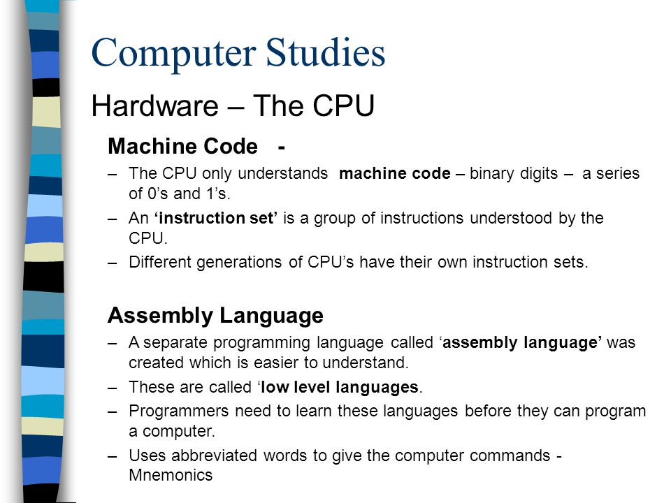 Computer Studies Machine Code - –The CPU only understands machine code – binary digits – a series of 0s and 1s. –An instruction set is a group of inst