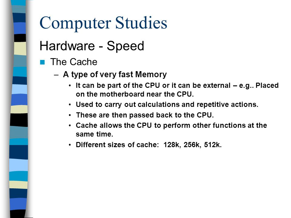 Computer Studies Hardware - Speed The Cache –A type of very fast Memory It can be part of the CPU or it can be external – e.g.. Placed on the motherbo