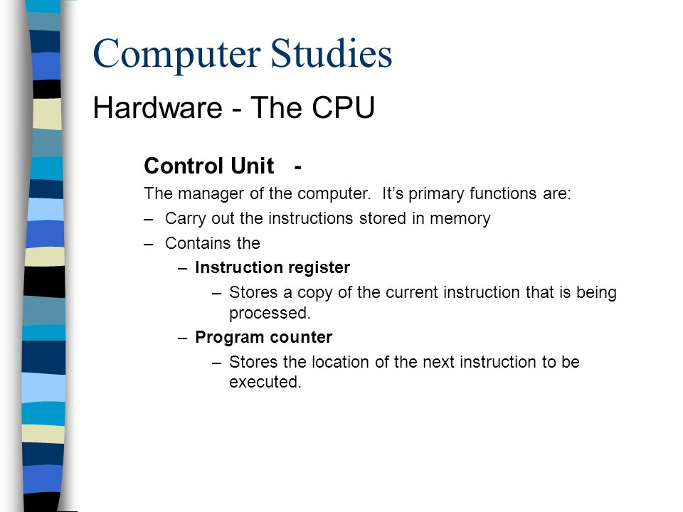 Computer Studies Hardware - The CPU Control Unit - The manager of the computer. Its primary functions are: –Carry out the instructions stored in memor