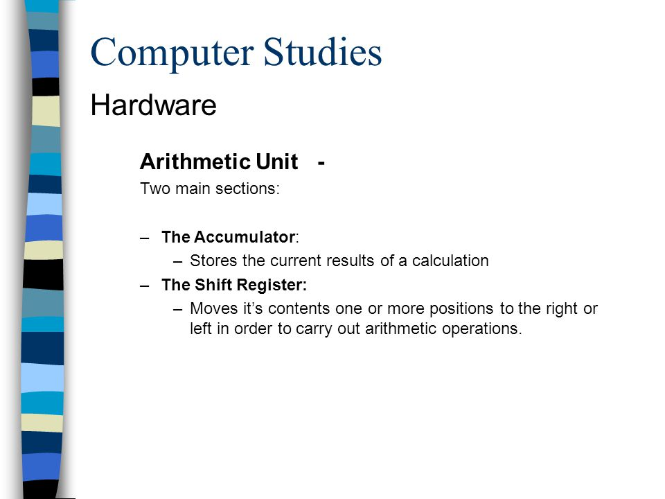Computer Studies Hardware Arithmetic Unit - Two main sections: –The Accumulator: –Stores the current results of a calculation –The Shift Register: –Mo