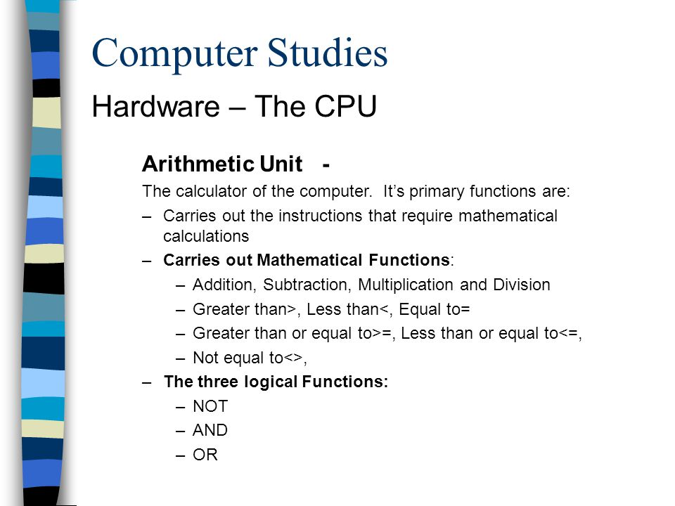 Computer Studies Hardware – The CPU Arithmetic Unit - The calculator of the computer. Its primary functions are: –Carries out the instructions that re