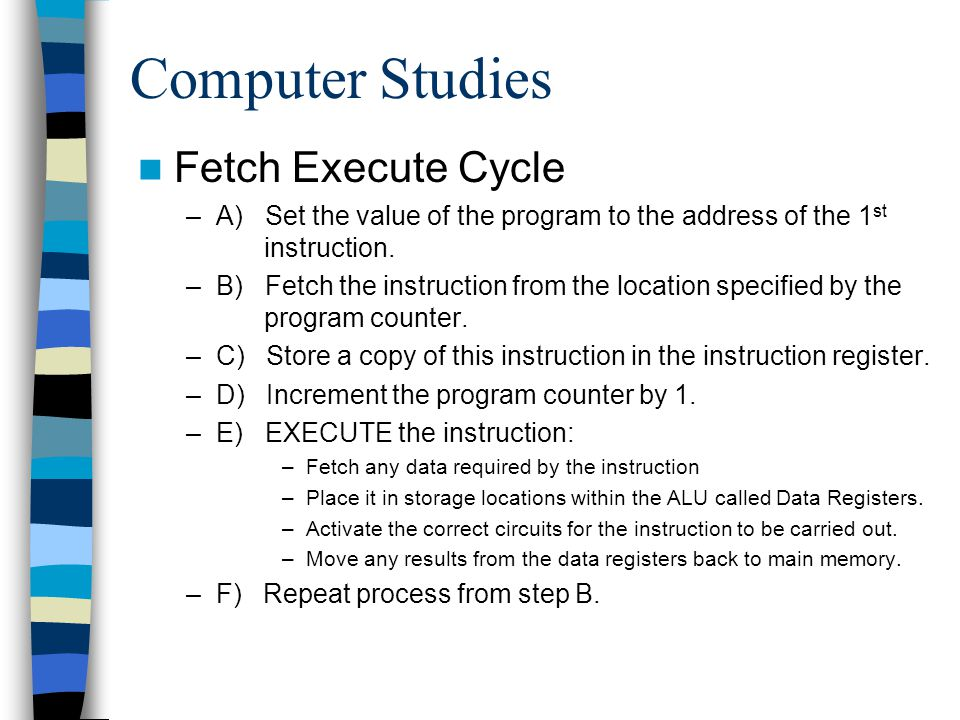 Computer Studies Fetch Execute Cycle –A) Set the value of the program to the address of the 1 st instruction. –B) Fetch the instruction from the locat