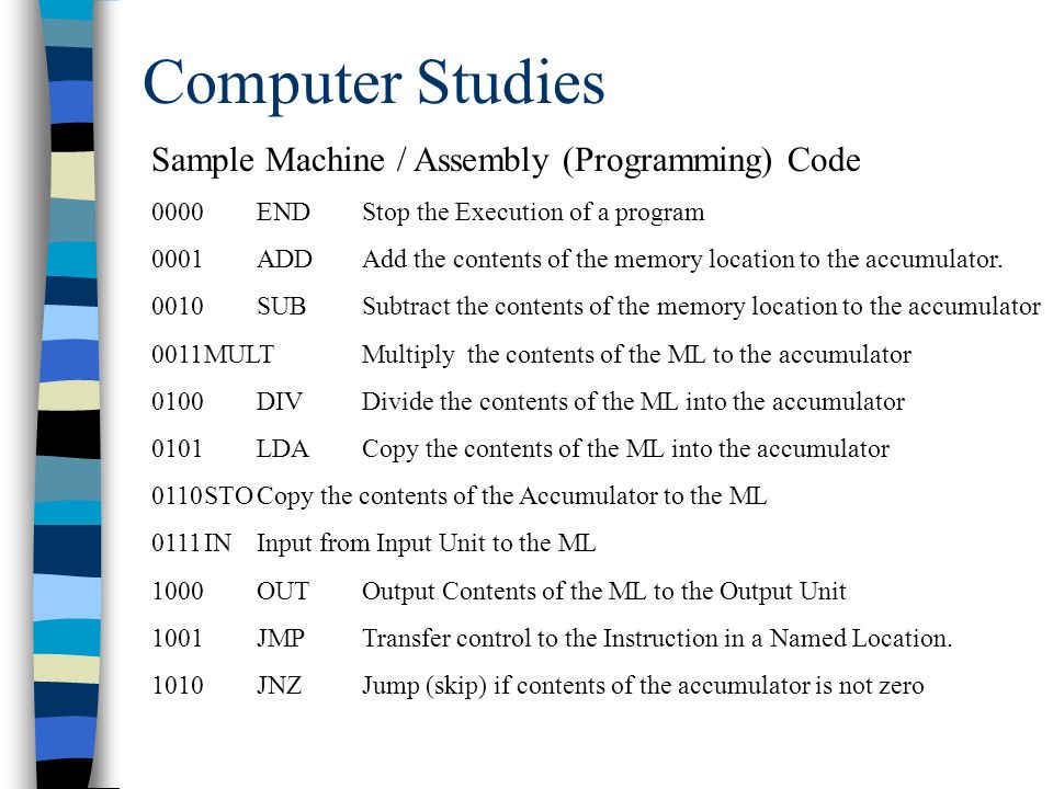 Computer Studies Sample Machine / Assembly (Programming) Code 0000ENDStop the Execution of a program 0001ADDAdd the contents of the memory location to