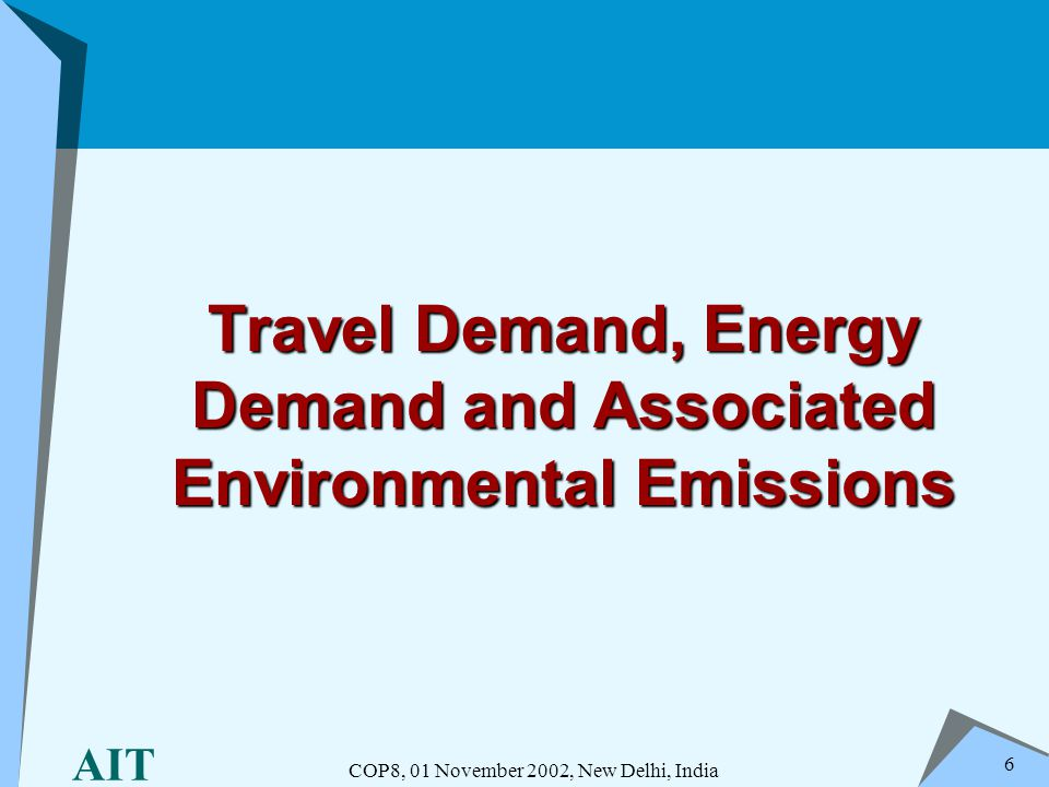 AIT COP8, 01 November 2002, New Delhi, India 6 Travel Demand, Energy Demand and Associated Environmental Emissions
