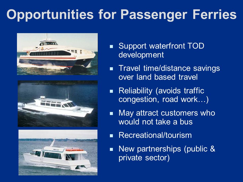 Support waterfront TOD development Travel time/distance savings over land based travel Reliability (avoids traffic congestion, road work…) May attract customers who would not take a bus Recreational/tourism New partnerships (public & private sector) Opportunities for Passenger Ferries